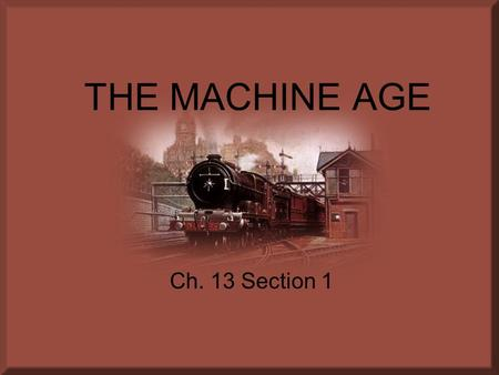 THE MACHINE AGE Ch. 13 Section 1. 1) Railroads joined the ________________ and __________________. 2) The way of life post Civil War: ____________, __________________,