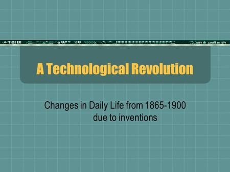 A Technological Revolution Changes in Daily Life from 1865-1900 due to inventions.