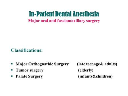 In-Patient Dental Anesthesia Major oral and fasciomaxillary surgery Classifications:  Major Orthognathic Surgery (late teenage& adults)  Tumor surgery.