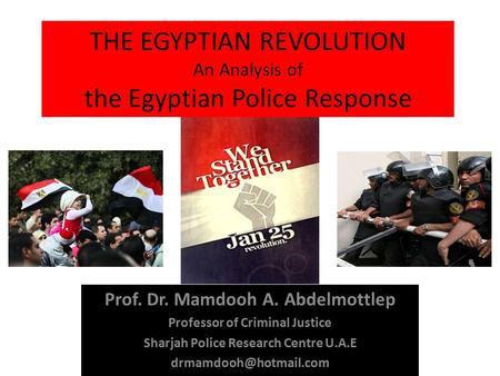 THE EGYPTIAN REVOLUTION An Analysis of the Egyptian Police Response Prof. Dr. Mamdooh A. Abdelmottlep Professor of Criminal Justice Sharjah Police Research.