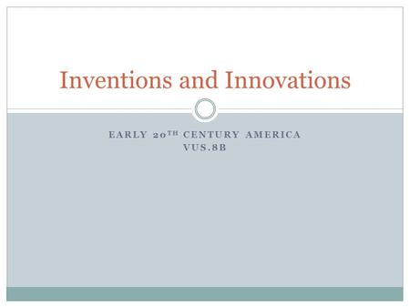 EARLY 20 TH CENTURY AMERICA VUS.8B Inventions and Innovations.