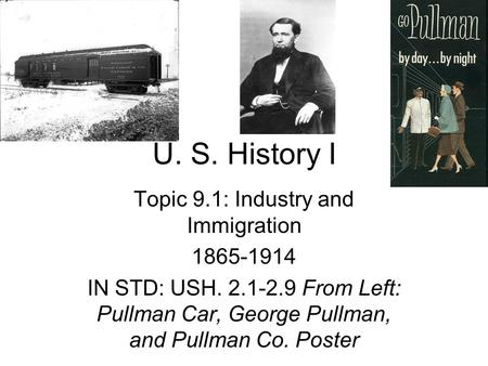 U. S. History I Topic 9.1: Industry and Immigration 1865-1914 IN STD: USH. 2.1-2.9 From Left: Pullman Car, George Pullman, and Pullman Co. Poster.