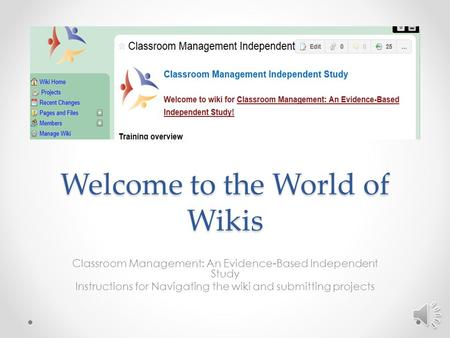 Welcome to the World of Wikis Classroom Management: An Evidence-Based Independent Study Instructions for Navigating the wiki and submitting projects.