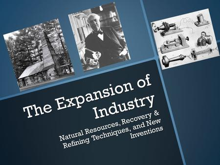 The Expansion of Industry Natural Resources, Recovery & Refining Techniques, and New Inventions.