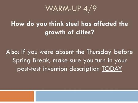 WARM-UP 4/9 How do you think steel has affected the growth of cities? Also: If you were absent the Thursday before Spring Break, make sure you turn in.