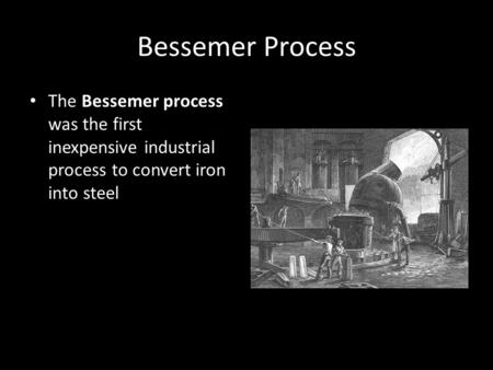 Bessemer Process The Bessemer process was the first inexpensive industrial process to convert iron into steel.