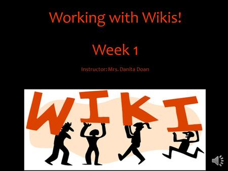 Working with Wikis! Week 1 Instructor: Mrs. Danita Doan.