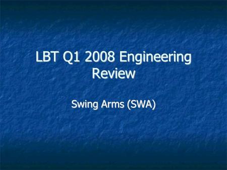 LBT Q1 2008 Engineering Review Swing Arms (SWA). 2008-Apr-04LBT Q1 2008 Engineering Review Highlights (Q4/2007) The PF SAs lost their cable trays The.