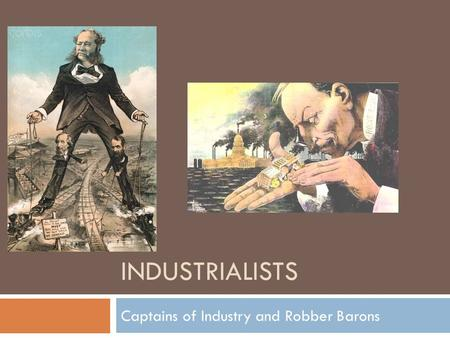 INDUSTRIALISTS Captains of Industry and Robber Barons.