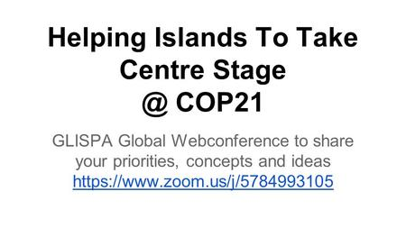 Helping Islands To Take Centre COP21 GLISPA Global Webconference to share your priorities, concepts and ideas https://www.zoom.us/j/5784993105.