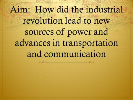 Aim: How did the industrial revolution lead to new sources of power and advances in transportation and communication.