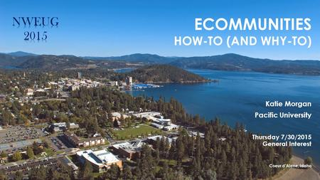 ECOMMUNITIES HOW-TO (AND WHY-TO) Katie Morgan Pacific University Thursday 7/30/2015 General Interest Coeur d'Alene, Idaho.
