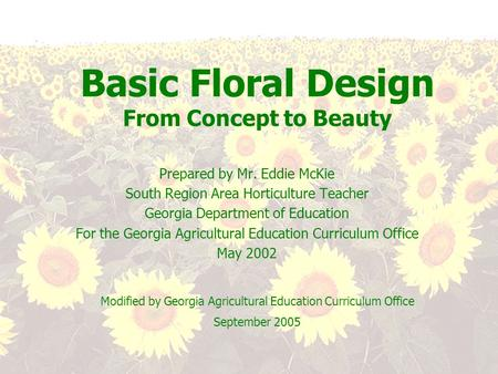 Basic Floral Design From Concept to Beauty Prepared by Mr. Eddie McKie South Region Area Horticulture Teacher Georgia Department of Education For the Georgia.