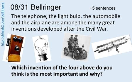 08/31 Bellringer +5 sentences The telephone, the light bulb, the automobile and the airplane are among the many great inventions developed after the Civil.