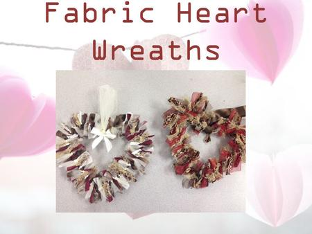 Fabric Heart Wreaths. Materials Fabric strips about 1 to 1 1/2 inch by 5-7 inches long. Tulle strips - about 3 in by 4 in long Coat hanger.