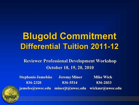 Blugold Commitment Differential Tuition 2011-12 Reviewer Professional Development Workshop October 18, 19, 20, 2010 Stephanie Jamelske Jeremy Miner Mike.