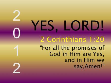 "20122012 YES, LORD! 2 Corinthians 1:20 ""For all the promises of God in Him are Yes, and in Him we say,Amen!"""