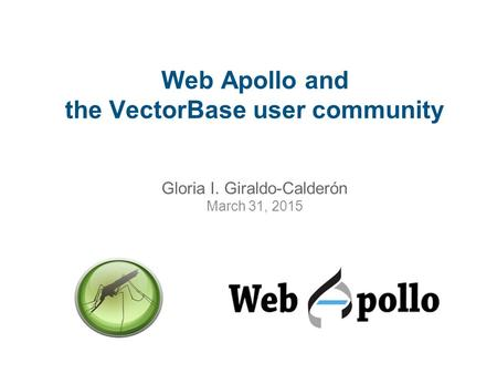 Web Apollo and the VectorBase user community Gloria I. Giraldo-Calderón March 31, 2015.