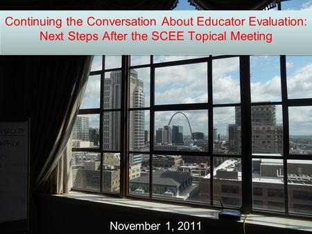Continuing the Conversation About Educator Evaluation: Next Steps After the SCEE Topical Meeting November 1, 2011.