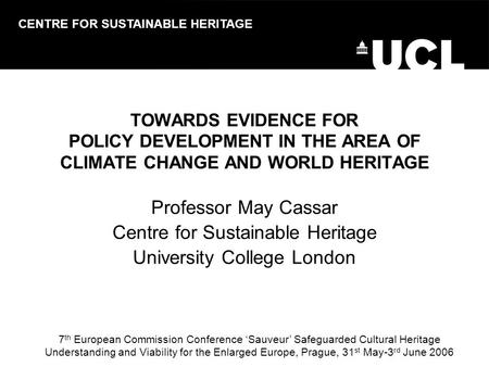 TOWARDS EVIDENCE FOR POLICY DEVELOPMENT IN THE AREA OF CLIMATE CHANGE AND WORLD HERITAGE Professor May Cassar Centre for Sustainable Heritage University.