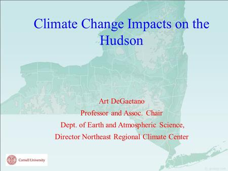 Climate Change Impacts on the Hudson Art DeGaetano Professor and Assoc. Chair Dept. of Earth and Atmospheric Science, Director Northeast Regional Climate.
