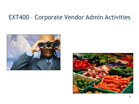1 EXT400 – Corporate Vendor Admin Activities. 2 1.Corporate Vendor Admin Process Overview 2.Complete Vendor Registration 3.Register Plants/Shipping Locations.