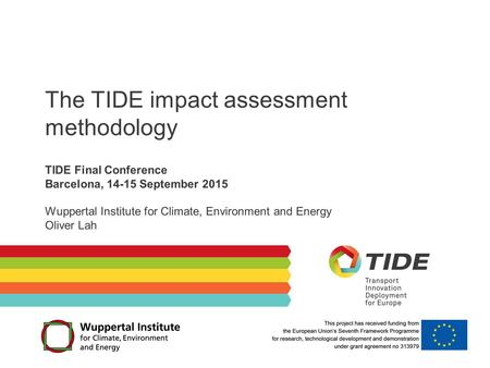 The TIDE impact assessment methodology TIDE Final Conference Barcelona, 14-15 September 2015 Wuppertal Institute for Climate, Environment and Energy Oliver.