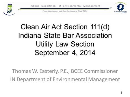 Clean Air Act Section 111(d) Indiana State Bar Association Utility Law Section September 4, 2014 Thomas W. Easterly, P.E., BCEE Commissioner IN Department.