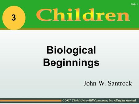 © 2007 The McGraw-Hill Companies, Inc. All rights reserved. Slide 1 John W. Santrock Biological Beginnings 3.