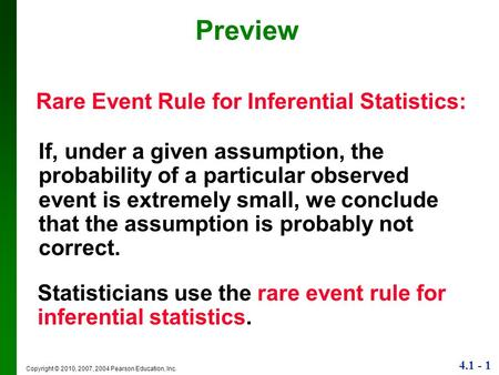 4.1 - 1 Copyright © 2010, 2007, 2004 Pearson Education, Inc. Preview Rare Event Rule for Inferential Statistics: If, under a given assumption, the probability.