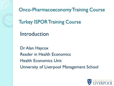 Introduction Dr Alan Haycox Reader in Health Economics Health Economics Unit University of Liverpool Management School Onco-Pharmacoeconomy Training Course.
