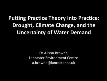 Putting Practice Theory into Practice: Drought, Climate Change, and the Uncertainty of Water Demand Dr Alison Browne Lancaster Environment Centre
