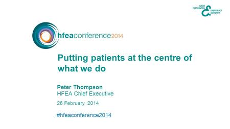 #hfeaconference2014 26 February 2014 Peter Thompson HFEA Chief Executive Putting patients at the centre of what we do.