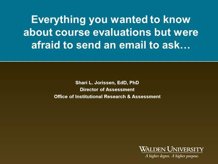 Everything you wanted to know about course evaluations but were afraid to send an email to ask… Shari L. Jorissen, EdD, PhD Director of Assessment Office.