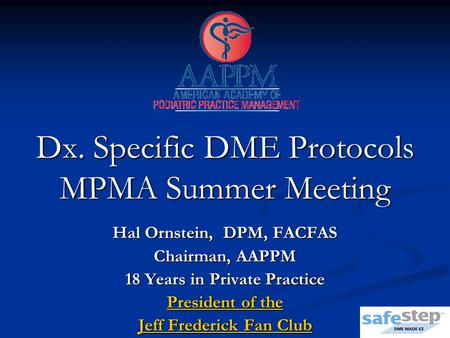 Dx. Specific DME Protocols MPMA Summer Meeting Hal Ornstein, DPM, FACFAS Chairman, AAPPM 18 Years in Private Practice President of the Jeff Frederick Fan.