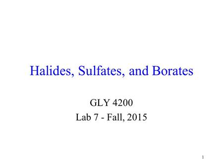 1 Halides, Sulfates, and Borates GLY 4200 Lab 7 - Fall, 2015.