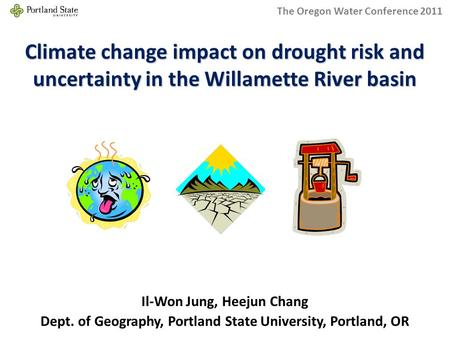 Climate change impact on drought risk and uncertainty in the Willamette River basin Dept. of Geography, Portland State University, Portland, OR Il-Won.