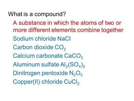 What is a compound? A substance in which the atoms of two or more different elements combine together Sodium chloride NaCl Carbon dioxide CO 2 Calcium.