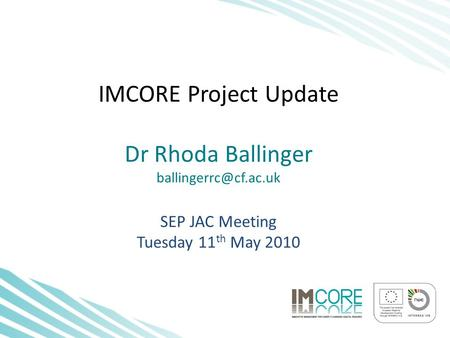IMCORE Project Update Dr Rhoda Ballinger SEP JAC Meeting Tuesday 11 th May 2010.