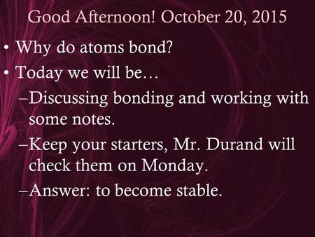 Good Afternoon! October 20, 2015 Why do atoms bond? Today we will be… –Discussing bonding and working with some notes. –Keep your starters, Mr. Durand.
