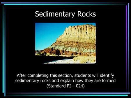 Sedimentary Rocks After completing this section, students will identify sedimentary rocks and explain how they are formed (Standard PI – 024)