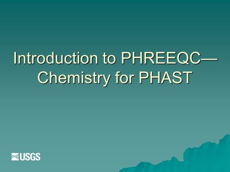 Introduction to PHREEQC— Chemistry for PHAST. PHAST  HST3D—Flow and transport  PHREEQC—Chemistry  Operator splitting—Sequential Non-Iterative Approach.