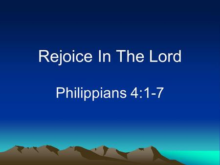 Rejoice In The Lord Philippians 4:1-7. God's People Should Be Happy Commanded –Philippians 4:4 –1 Thessalonians 5:16 Promised –Psalm 132:16.