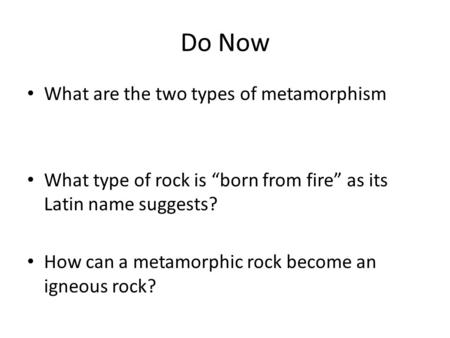 "Do Now What are the two types of metamorphism What type of rock is ""born from fire"" as its Latin name suggests? How can a metamorphic rock become an igneous."