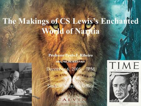 1 The Makings of CS Lewis's Enchanted World of Narnia Professor Paulo F. Ribeiro MBA, PhD, PE, IEEE Fellow December 6, 2005 – 7PM Student Activities Office.