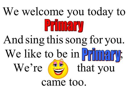 We welcome you today to Primary And sing this song for you. We like to be in Primary; We're happy that you came too.