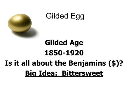 Gilded Egg Gilded Age 1850-1920 Is it all about the Benjamins ($)? Big Idea: Bittersweet.