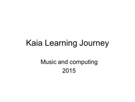 "Kaia Learning Journey Music and computing 2015. Music Targets ""I Can"" StatementsEvidence: How I achieved this? Play and perform in solo and ensemble contexts."