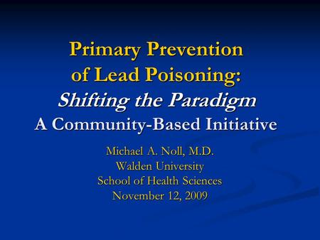 Primary Prevention of Lead Poisoning: Shifting the Paradigm A Community-Based Initiative Michael A. Noll, M.D. Walden University School of Health Sciences.