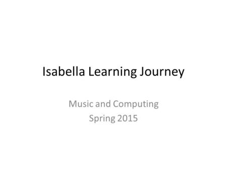 Isabella Learning Journey Music and Computing Spring 2015.